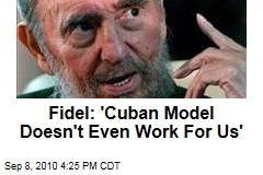 Fidel: 'Cuban Model Doesn't Even Work For Us'