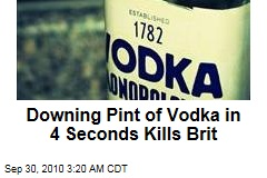 Downing Pint of Vodka in 4 Seconds Kills Brit