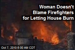 Woman Doesn't Blame Firefighters for Letting House Burn