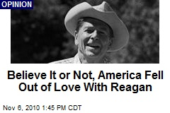 Believe It or Not, America Fell Out of Love With Reagan