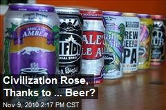 Civilization Rose, Thanks to ... Beer?