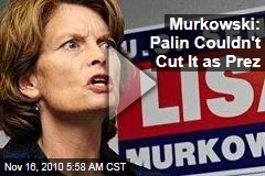 Lisa Murkowski: Sarah Palin Couldn't Cut It as President