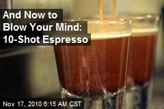 And Now to Blow Your Mind: 10-Shot Espresso