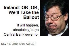 Ireland: OK, OK, We'll Take the Bailout