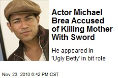 Actor Michael Brea Accused of Killing Mother With Sword
