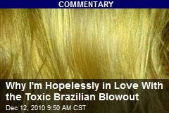 Why I'm Hopelessly in Love With the Toxic Brazilian Blowout