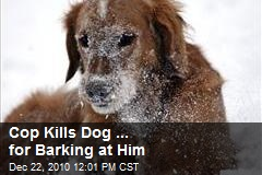 Cop Kills Dog ... for Barking at Him