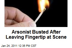 Arsonist Busted After Leaving Fingertip at Scene