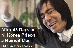 After 43 Days in N. Korea Prison, a Ruined Man