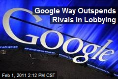 Google Way Outspends Rivals in Lobbying