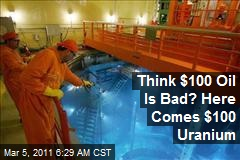 Think $100 Oil Is Bad? Here Comes $100 Uranium