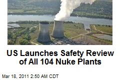 US Launches Safety Review of All Nuke Plants