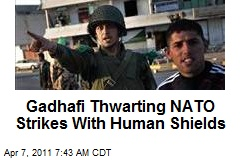Gadhafi Thwarting NATO Strikes With Human Shields