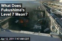 Japan Nuclear Crisis: What Does Fukushima's Level 7 Mean?