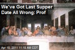 We've Got Last Supper Date All Wrong: Prof