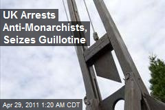UK Arrests Anti-Monarchists, Seizes Guillotine