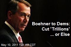 Boehner to Dems: Cut 'Trillions' ... or Else