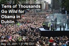 Tens of Thousands Go Wild for Obama in Dublin