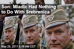 Ratko Mladic's Son Darko Says Ex-General Had Nothing to Do With Srebrenica