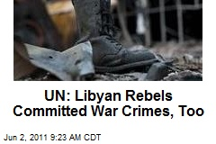 UN: Libyan Rebels Committed War Crimes, Too