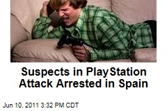 Suspects in PlayStation Attack Arrested in Spain