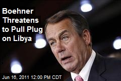 Boehner Threatens to Pull Plug on Libya