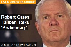 Robert Gates: Taliban Talks 'Preliminary'