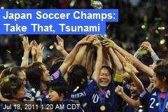 Japan Soccer Champs: Take That, Tsunami