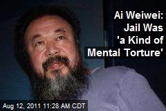 Ai Weiwei: Jail Was 'a Kind of Mental Torture'