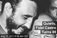 Quietly, Fidel Castro Turns 85