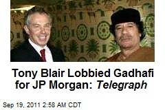 Tony Blair Lobbied Gadhafi for JP Morgan: Telegraph