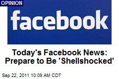 Today's Facebook News: Prepare to Be 'Shellshocked'