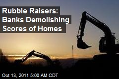 Rubble Raisers: Banks Demolishing Scores of Homes