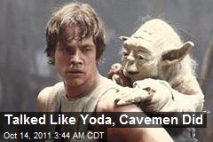 Talked Like Yoda Cave Men Did
