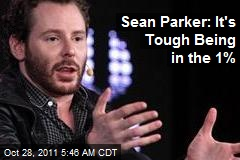 Sean Parker: It's Tough Being in the 1%