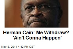 Herman Cain: Me Withdraw? 'Ain't Gonna Happen'