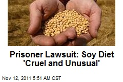Prisoner Lawsuit: Soy Diet 'Cruel and Unusual'