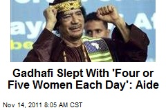 Gadhafi Slept With 'Four or Five Women Each Day': Aide