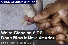 We're Close on AIDS: Don't Blow It Now, America