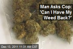 Man Asks Cop: 'Can I Have My Weed Back?'