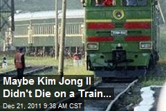 Maybe Kim Jong Il Didn't Die on a Train...