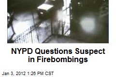 NYPD Questions Suspect in Firebombings