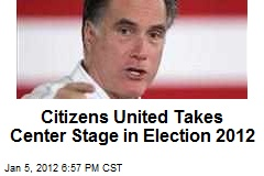 Citizens United Takes Center Stage in Election 2012