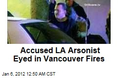 Los Angeles Arson Suspect Harry Burkhart a Suspect in Vancouver Fires