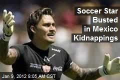 Soccer Star Busted in Mexico Kidnappings