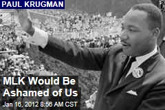 Martin Luther King, Jr., Would Be Ashamed of Us: Paul Krugman