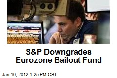 S&P Downgrades Eurozone Bailout Fund