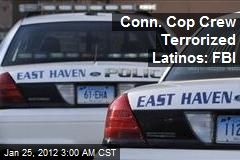 Conn. Cop Crew Terrorized Latinos: FBI