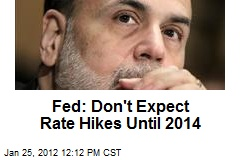 Fed: Don't Expect Rate Hikes Until 2014
