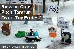 Russian Cops Pitch Tantrum Over 'Toy Protest'